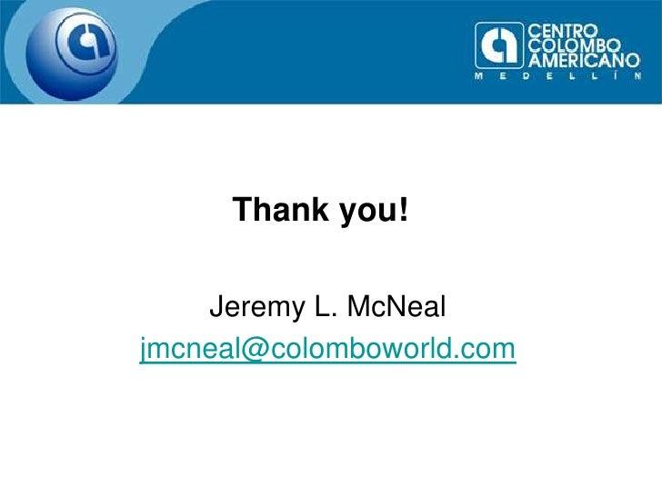 Thank you!<br />Jeremy L. McNeal<br />jmcneal@colomboworld.com<br />