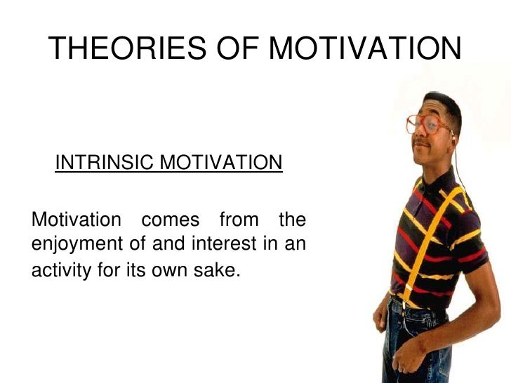 THEORIES OF MOTIVATION<br />INTRINSIC MOTIVATION<br />Motivation comes from the enjoyment of and interest in an activity f...