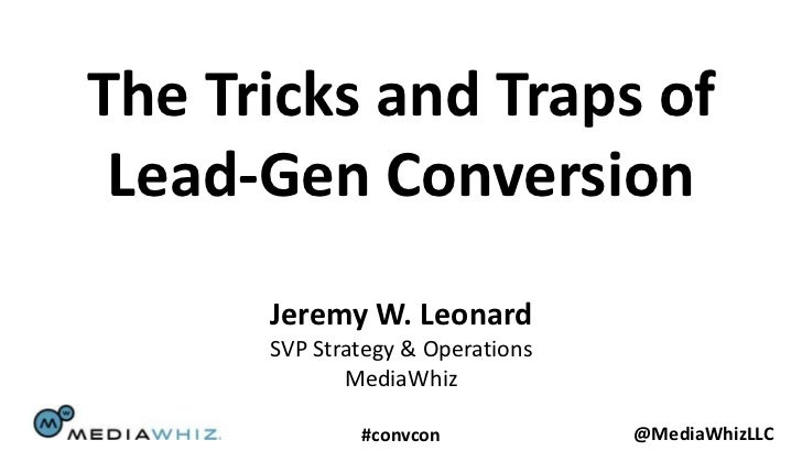 The Tricks and Traps of Lead-Gen Conversion      Jeremy W. Leonard      SVP Strategy & Operations             MediaWhiz   ...