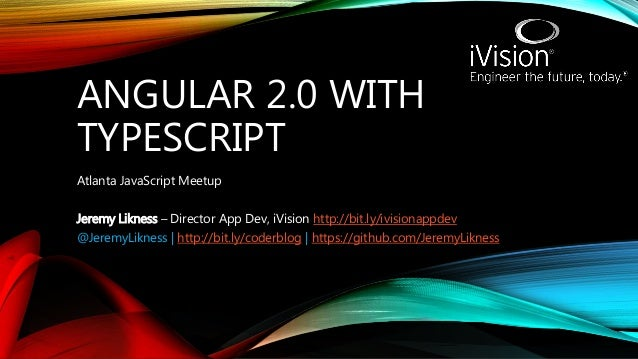ANGULAR 2.0 WITH TYPESCRIPT Atlanta JavaScript Meetup Jeremy Likness – Director App Dev, iVision http://bit.ly/ivisionappd...