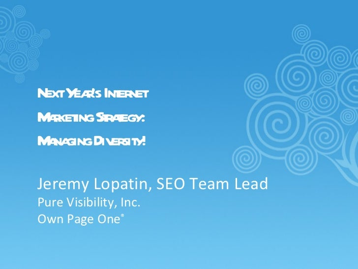 Next Year's Internet  Marketing Strategy: Managing Diversity! Jeremy Lopatin, SEO Team Lead Pure Visibility, Inc. Own Page...