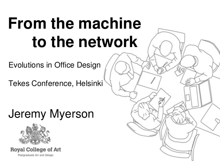 From the machine   to the networkEvolutions in Office DesignTekes Conference, HelsinkiJeremy Myerson