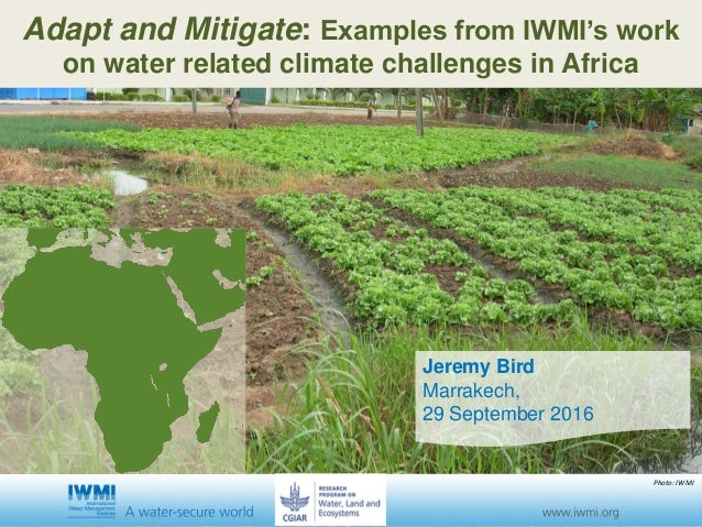 Jeremy Bird Marrakech, 29 September 2016 Adapt and Mitigate: Examples from IWMI's work on water related climate challenges...