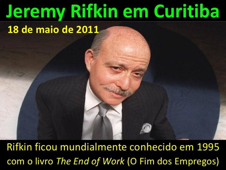 Jeremy Rifkin em Curitiba18 de maio de 2011Rifkin ficou mundialmente conhecido em 1995com o livro The End of Work (O Fim d...