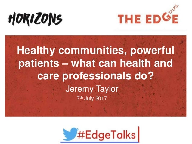 Healthy communities, powerful patients – what can health and care professionals do? Jeremy Taylor 7th July 2017