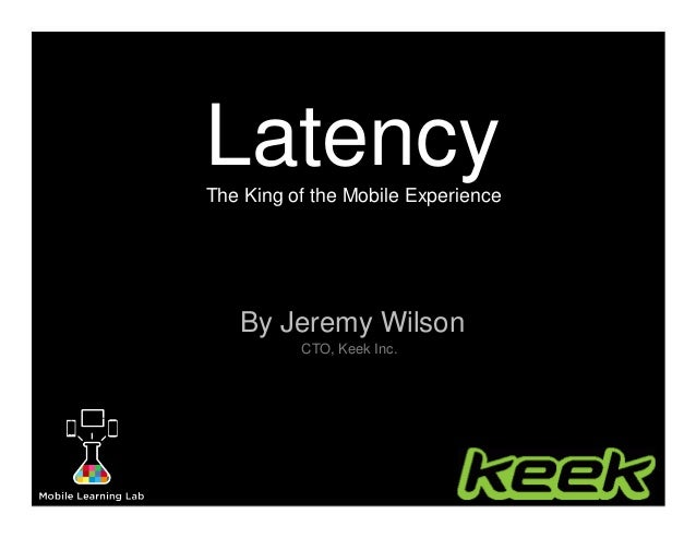 LatencyThe King of the Mobile Experience By Jeremy Wilson CTO, Keek Inc.