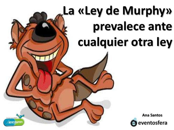 La «Ley de Murphy» prevalece ante<br />cualquier otra ley<br />Ana Santos<br />