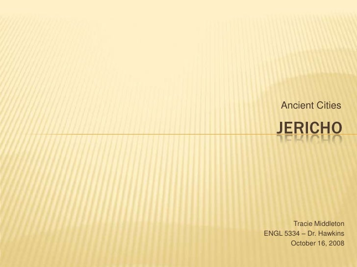 Ancient Cities<br />Jericho<br />Tracie Middleton<br />ENGL 5334 – Dr. Hawkins<br />October 16, 2008<br />