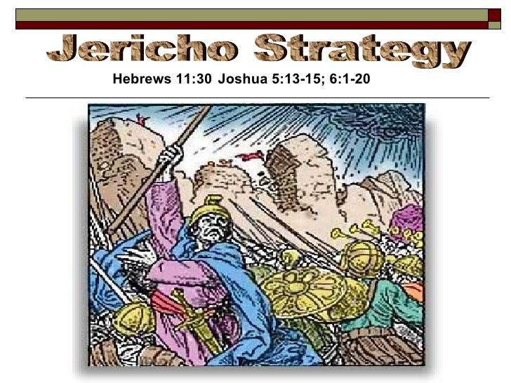 Jericho Strategy Hebrews 11:30 Joshua 5:13-15; 6:1-20