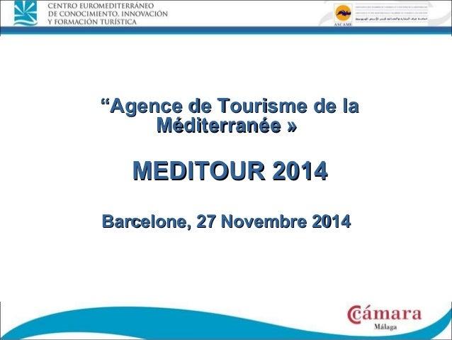 """""""""""Agence de Tourisme de laAgence de Tourisme de la Méditerranée »Méditerranée » MEDITOUR 2014MEDITOUR 2014 Barcelone, 27 N..."""