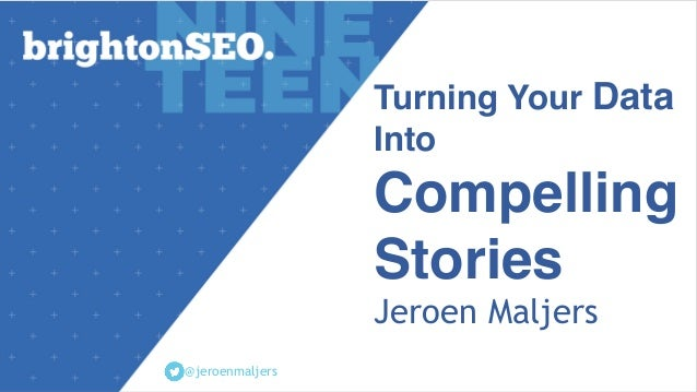 Turning Your Data Into Compelling Stories Jeroen Maljers @jeroenmaljers