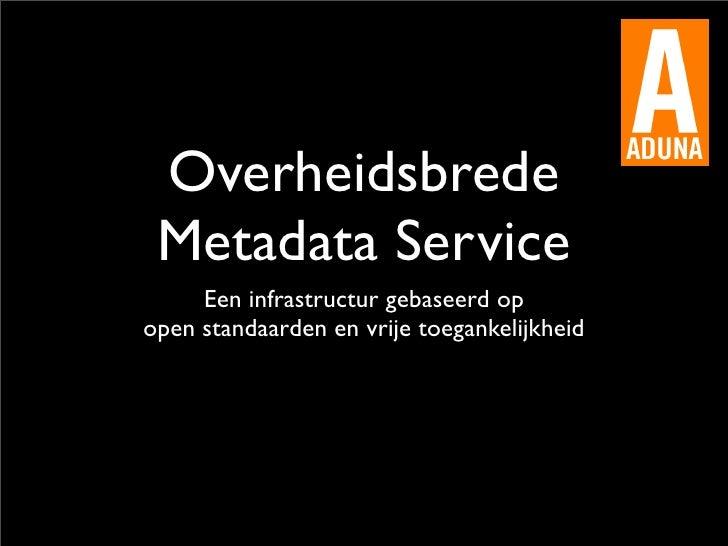 Overheidsbrede  Metadata Service      Een infrastructur gebaseerd op open standaarden en vrije toegankelijkheid