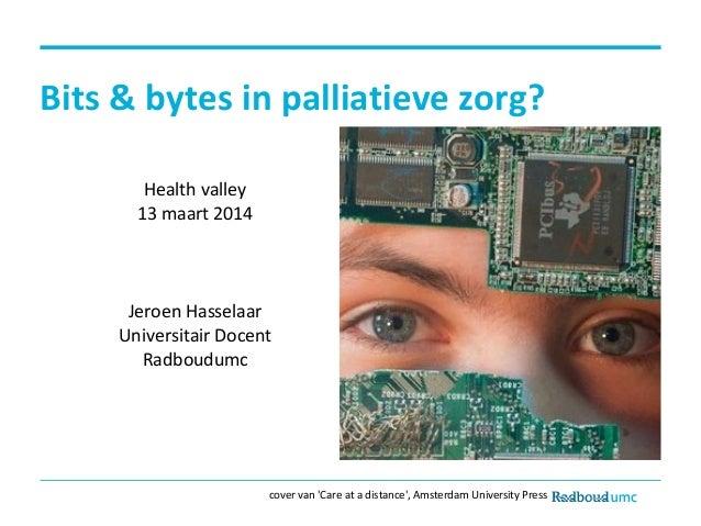 Bits & bytes in palliatieve zorg? Health valley 13 maart 2014 Jeroen Hasselaar Universitair Docent Radboudumc cover van 'C...