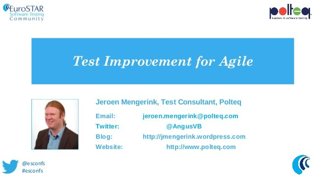 Test Improvement for Agile Jeroen Mengerink, Test Consultant, Polteq Email: jeroen.mengerink@polteq.com Twitter: @AngusVB ...