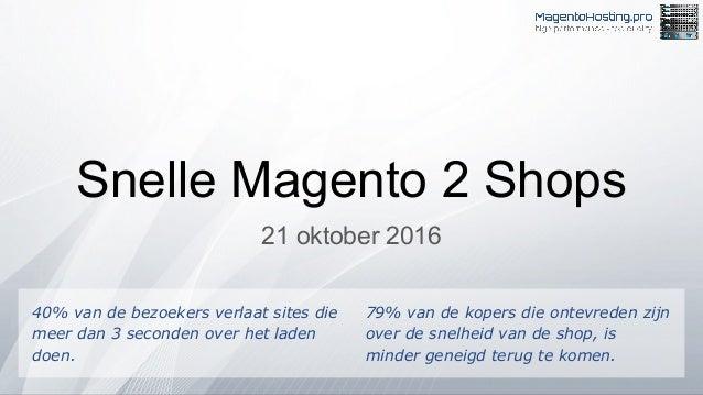 Snelle Magento 2 Shops 21 oktober 2016 40% van de bezoekers verlaat sites die meer dan 3 seconden over het laden doen. 79%...