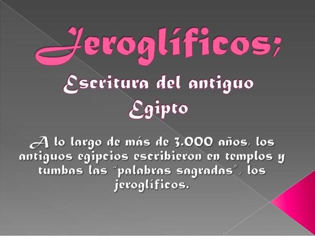 ¿Qué son los         jeroglíficos?Fueron un sistema de escriturainventado por los antiguosegipcios. Fue utilizado desde la...