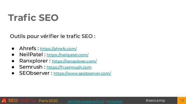 #seocampParis 2020 Trafic SEO 19 Outils pour vérifier le trafic SEO : ● Ahrefs : https://ahrefs.com/ ● NeilPatel : https://ne...