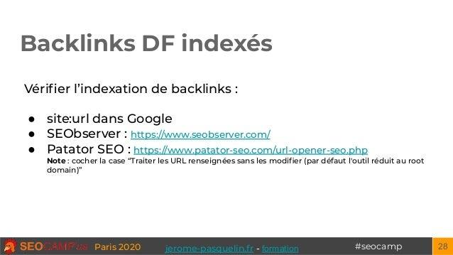 #seocampParis 2020 Backlinks DF indexés 28 Vérifier l'indexation de backlinks : ● site:url dans Google ● SEObserver : https...