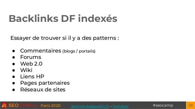 #seocampParis 2020 Backlinks DF indexés 29 Essayer de trouver si il y a des patterns : ● Commentaires (blogs / portails) ●...
