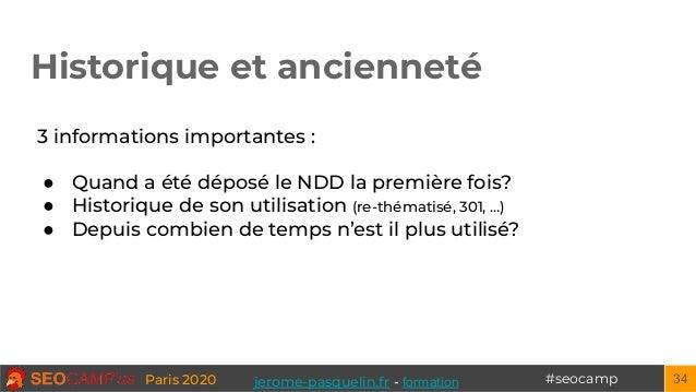 #seocampParis 2020 Historique et ancienneté 34 3 informations importantes : ● Quand a été déposé le NDD la première fois? ...