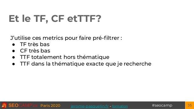 #seocampParis 2020 Et le TF, CF etTTF? 35 J'utilise ces metrics pour faire pré-filtrer : ● TF très bas ● CF très bas ● TTF ...