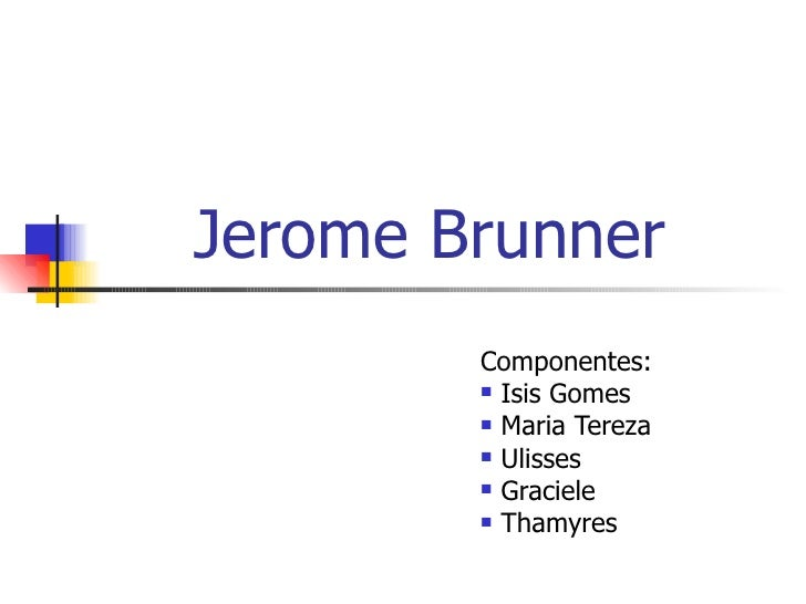 Jerome Brunner <ul><li>Componentes: </li></ul><ul><li>Isis Gomes </li></ul><ul><li>Maria Tereza </li></ul><ul><li>Ulisses ...
