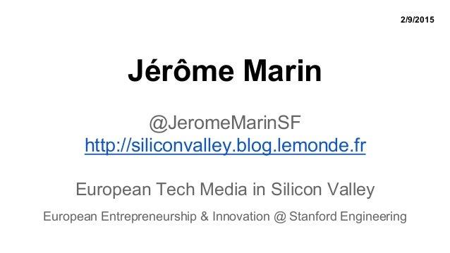 Jérôme Marin @JeromeMarinSF http://siliconvalley.blog.lemonde.fr European Tech Media in Silicon Valley European Entreprene...