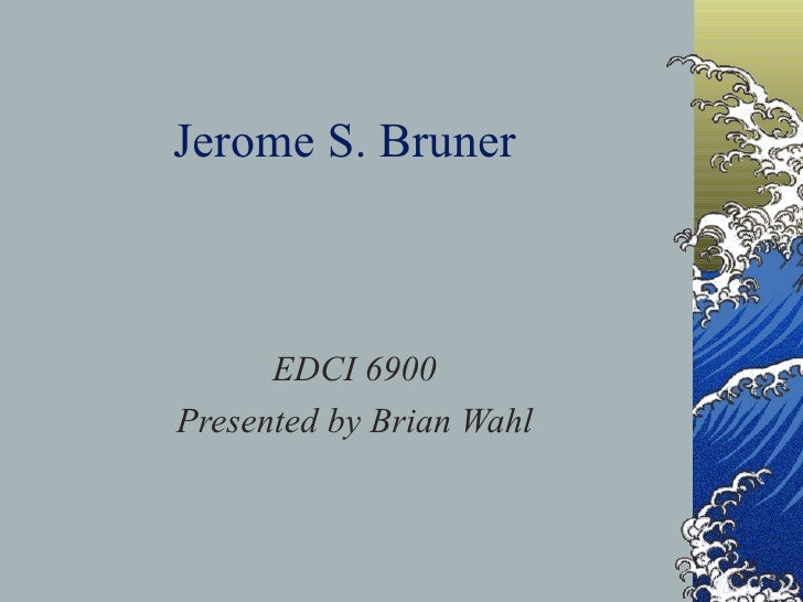 Jerome S. Bruner EDCI 6900 Presented by Brian Wahl
