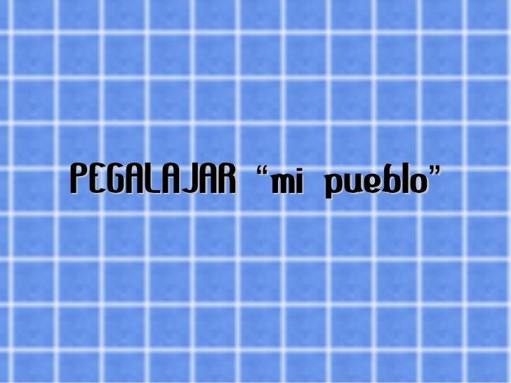 """PEGALAJAR """"mi pueblo"""""""