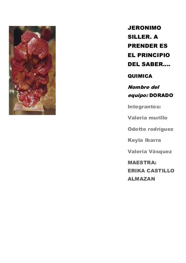 JERONIMO SILLER. A PRENDER ES EL PRINCIPIO DEL SABER…. QUIMICA Nombre del equipo: DORADO Integrantes: Valeria murillo Odet...