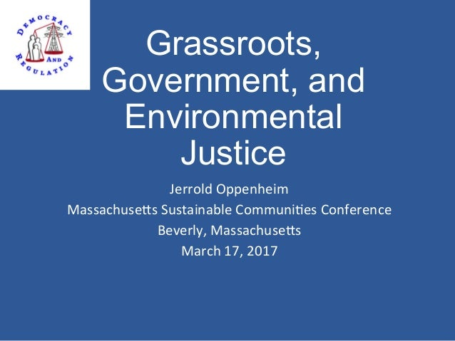 Grassroots, Government, and Environmental Justice Jerrold	Oppenheim	 Massachuse3s	Sustainable	Communi8es	Conference	 Bever...