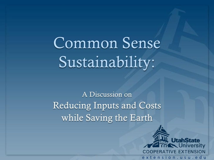 Common Sense Sustainability:       A Discussion on Reducing Inputs and Costs  while Saving the Earth                      ...