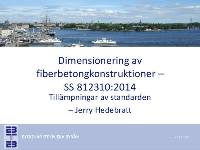 BYGGNADSTEKNISKA BYRÅN  Dimensionering av fiberbetongkonstruktioner – SS 812310:2014  Tillämpningar av standarden  Jerry ...