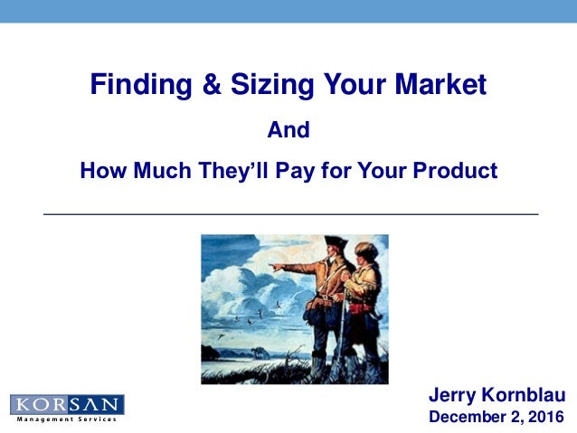 Jerry Kornblau December 2, 2016 Finding & Sizing Your Market And How Much They'll Pay for Your Product