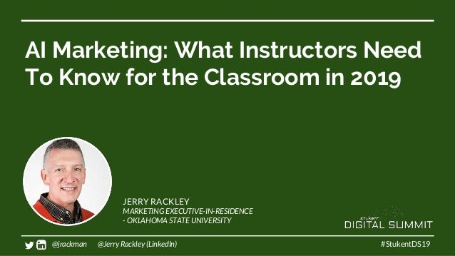 AI Marketing: What Instructors Need To Know for the Classroom in 2019 #StukentDS19 JERRY RACKLEY MARKETING EXECUTIVE-IN-RE...
