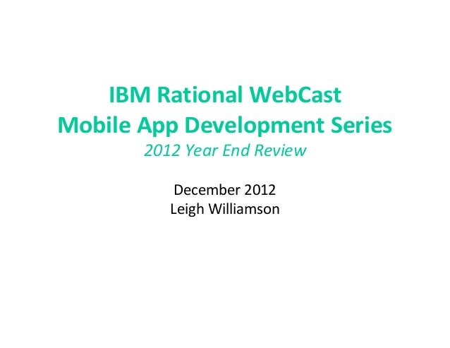 IBM Rational WebCastMobile App Development Series       2012 Year End Review           December 2012          Leigh Willia...