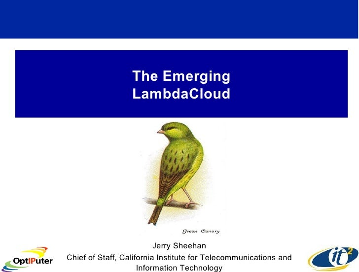 The Emerging LambdaCloud Jerry Sheehan Chief of Staff, California Institute for Telecommunications and Information Technol...
