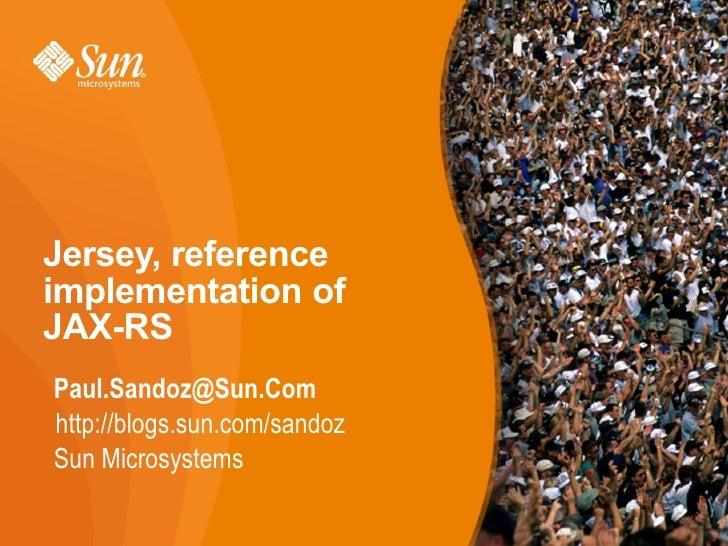 Jersey, reference implementation of JAX-RS Paul.Sandoz@Sun.Com http://blogs.sun.com/sandoz Sun Microsystems               ...