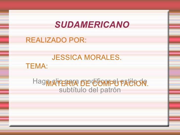 <ul><li>SUDAMERICANO </li></ul>REALIZADO POR: JESSICA MORALES. TEMA: MATERIA DE COMPUTACION.