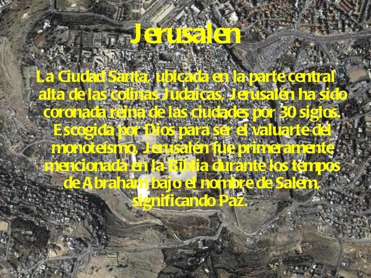 Jerusalen <ul><li>La Ciudad Santa, ubicada en la parte central alta de las colinas Judaicas, Jerusalén ha sido coronada re...