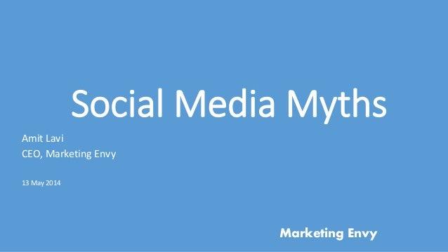 Social Media Myths Amit Lavi CEO, Marketing Envy 13 May 2014 Marketing Envy