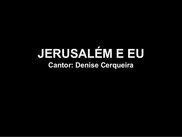 JERUSALÉM E EU Cantor: Denise Cerqueira