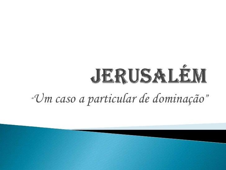 """Jerusalém<br />""""Um caso a particular de dominação""""<br />"""