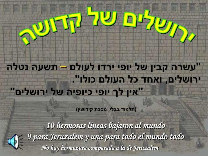 –      10 hermosas lineas bajaron al mundo9 para Jeruzalem y una para todo el mundo todo    No hay hermozura comparada a l...