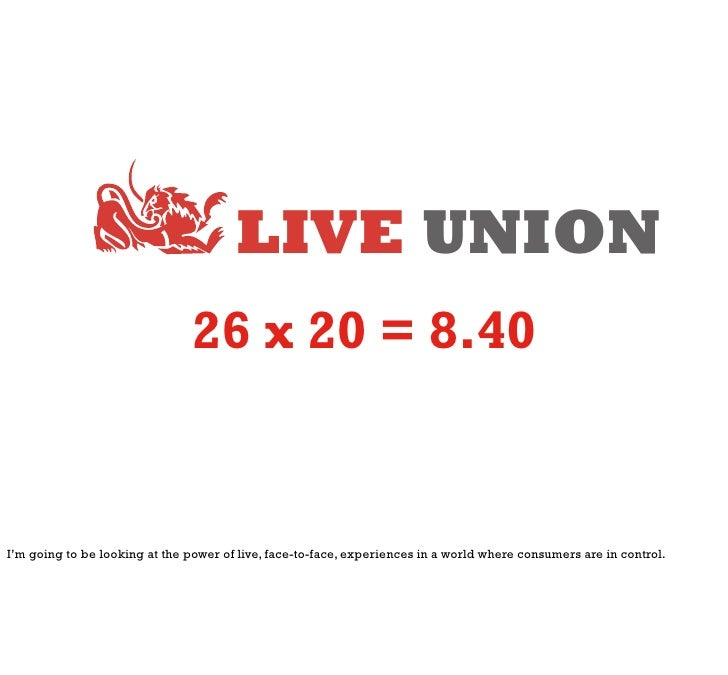 LIVE UNION                                26 x 20 = 8.40I'm going to be looking at the power of live, face-to-face, experi...