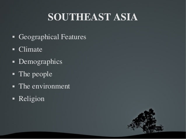 SOUTHEASTASIA  GeographicalFeatures  Climate  Demographics  Thepeople  Theenvironment  Religion