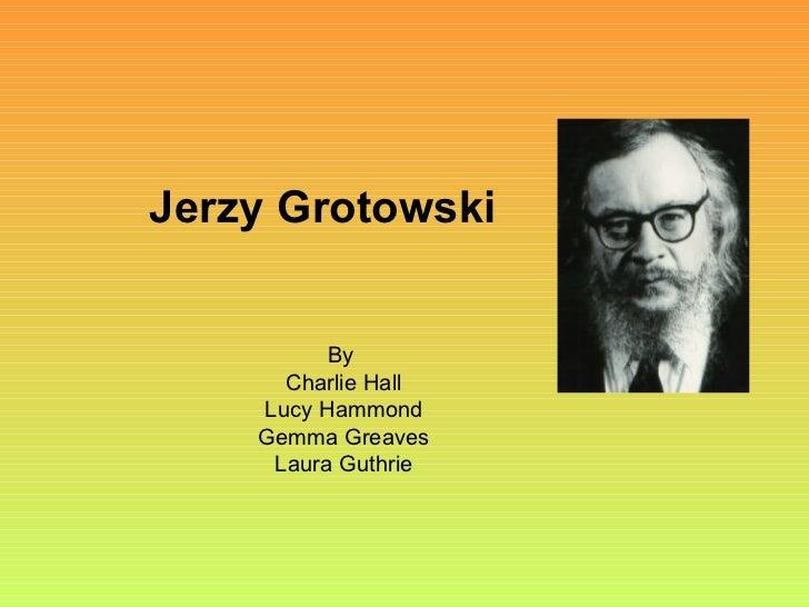 Jerzy Grotowski By  Charlie Hall Lucy Hammond Gemma Greaves Laura Guthrie