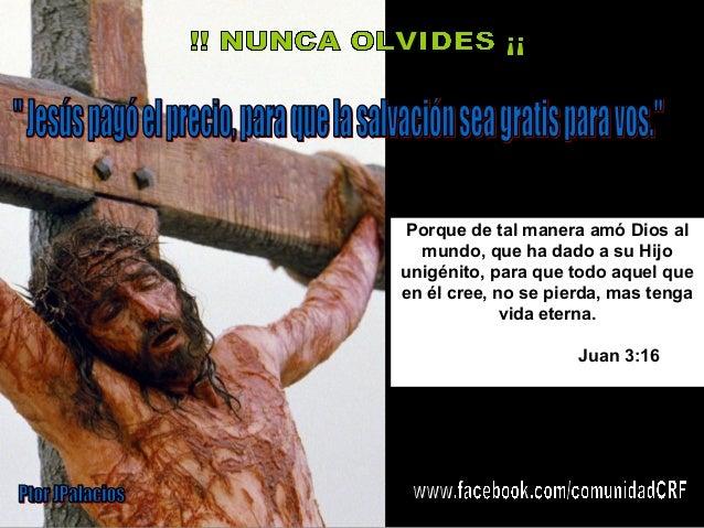 Porque de tal manera amó Dios al mundo, que ha dado a su Hijo unigénito, para que todo aquel que en él cree, no se pierda,...