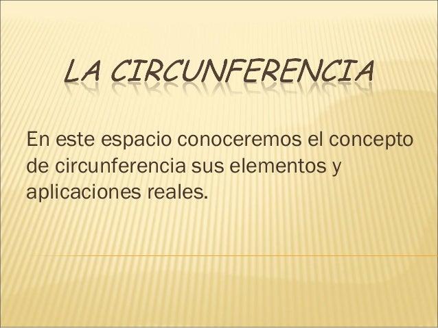 En este espacio conoceremos el concepto de circunferencia sus elementos y aplicaciones reales.