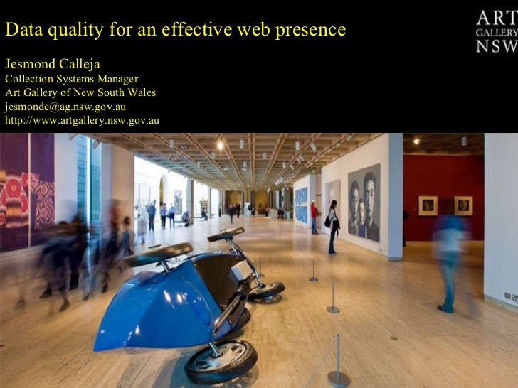 Data quality for an effective web presence  Jesmond Calleja Collection Systems Manager Art Gallery of New South Wales [ema...